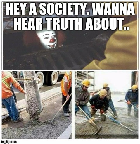 We don't take kindly to your type around here | HEY A SOCIETY. WANNA HEAR TRUTH ABOUT.. | image tagged in sewer clown buried | made w/ Imgflip meme maker