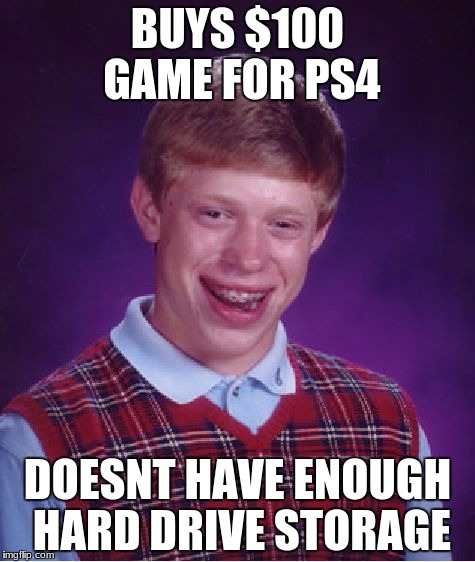 Bad Luck Brian Meme | BUYS $100 GAME FOR PS4 DOESNT HAVE ENOUGH HARD DRIVE STORAGE | image tagged in memes,bad luck brian | made w/ Imgflip meme maker