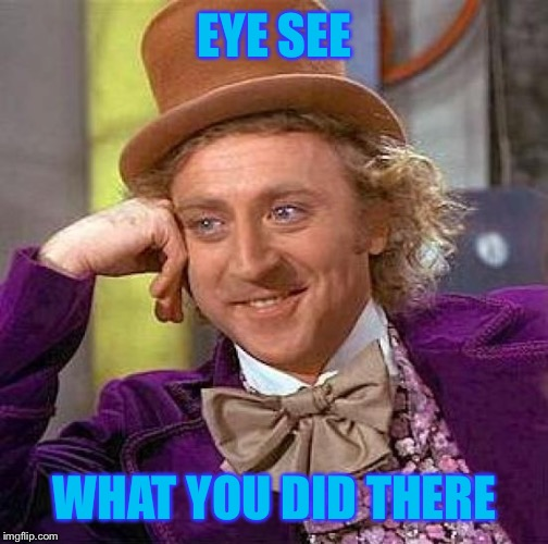 Creepy Condescending Wonka Meme | EYE SEE WHAT YOU DID THERE | image tagged in memes,creepy condescending wonka | made w/ Imgflip meme maker