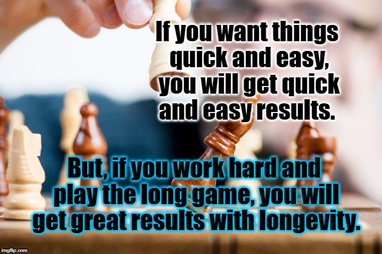 Results of effort | If you want things quick and easy, you will get quick and easy results. But, if you work hard and play the long game, you will get great res | image tagged in time,life,motivation,focus,chess,inspirational | made w/ Imgflip meme maker