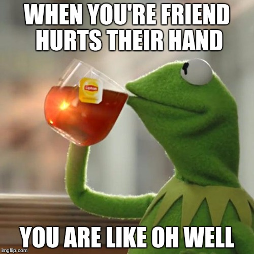 But Thats None Of My Business Meme | WHEN YOU'RE FRIEND HURTS THEIR HAND YOU ARE LIKE OH WELL | image tagged in memes,but thats none of my business,kermit the frog | made w/ Imgflip meme maker