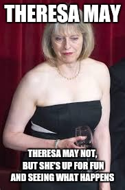 THERESA MAY THERESA MAY NOT, BUT SHE'S UP FOR FUN AND SEEING WHAT HAPPENS | image tagged in theresa may,bad pun,meme | made w/ Imgflip meme maker