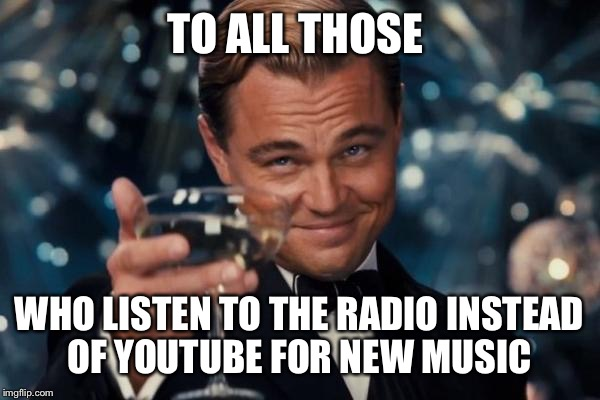 Leonardo Dicaprio Cheers Meme | TO ALL THOSE WHO LISTEN TO THE RADIO INSTEAD OF YOUTUBE FOR NEW MUSIC | image tagged in memes,leonardo dicaprio cheers | made w/ Imgflip meme maker