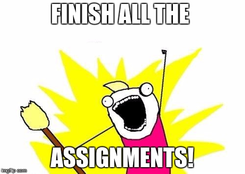 X All The Y Meme | FINISH ALL THE ASSIGNMENTS! | image tagged in memes,x all the y | made w/ Imgflip meme maker