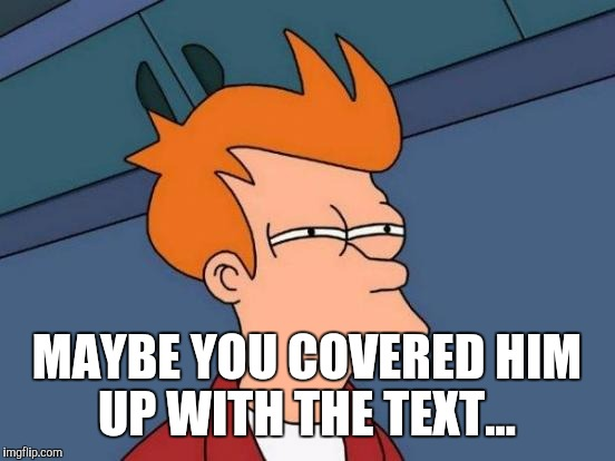 Futurama Fry Meme | MAYBE YOU COVERED HIM UP WITH THE TEXT... | image tagged in memes,futurama fry | made w/ Imgflip meme maker