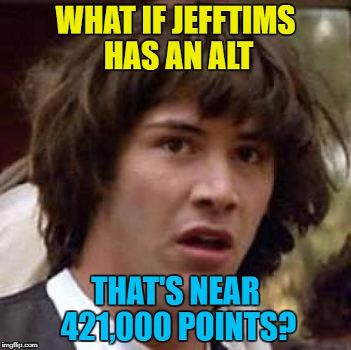 Conspiracy Keanu Meme | WHAT IF JEFFTIMS HAS AN ALT THAT'S NEAR 421,000 POINTS? | image tagged in memes,conspiracy keanu | made w/ Imgflip meme maker