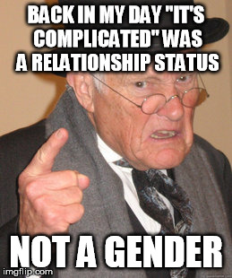 "Facebook now has over 40 different gender choices. | BACK IN MY DAY ""IT'S COMPLICATED"" WAS A RELATIONSHIP STATUS NOT A GENDER 