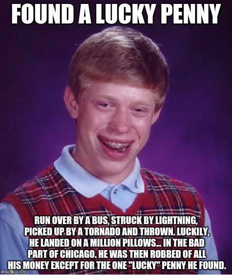Bad Luck Brian Meme | FOUND A LUCKY PENNY RUN OVER BY A BUS, STRUCK BY LIGHTNING, PICKED UP BY A TORNADO AND THROWN. LUCKILY, HE LANDED ON A MILLION PILLOWS... IN | image tagged in memes,bad luck brian | made w/ Imgflip meme maker