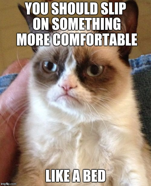 Irony Meme Week - Make memes that people think would lead to something but be the exact opposite.  | YOU SHOULD SLIP ON SOMETHING MORE COMFORTABLE LIKE A BED | image tagged in memes,grumpy cat,irony meme week,funny,meme week | made w/ Imgflip meme maker