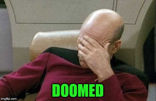 Captain Picard Facepalm Meme | DOOMED | image tagged in memes,captain picard facepalm | made w/ Imgflip meme maker
