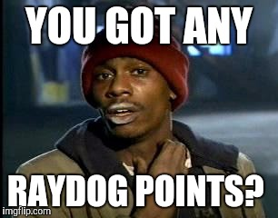 Y'all Got Any More Of That Meme | YOU GOT ANY RAYDOG POINTS? | image tagged in memes,yall got any more of | made w/ Imgflip meme maker