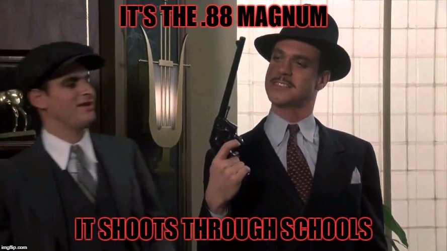 IT'S THE .88 MAGNUM IT SHOOTS THROUGH SCHOOLS | made w/ Imgflip meme maker