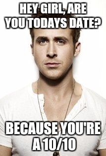 Ryan Gosling Meme | HEY GIRL, ARE YOU TODAYS DATE? BECAUSE YOU'RE A 10/10 | image tagged in memes,ryan gosling | made w/ Imgflip meme maker
