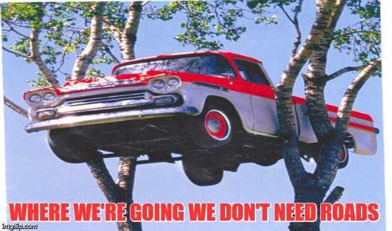d | WHERE WE'RE GOING WE DON'T NEED ROADS | image tagged in first world problems | made w/ Imgflip meme maker