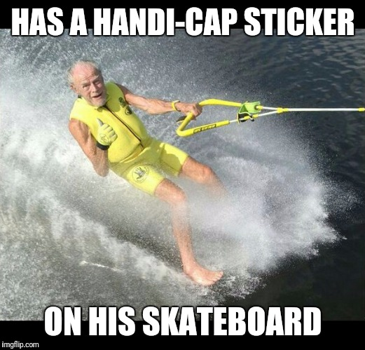 Extreme Senior Citizen | HAS A HANDI-CAP STICKER ON HIS SKATEBOARD | image tagged in extreme senior citizen | made w/ Imgflip meme maker