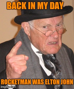 Back In My Day Meme | BACK IN MY DAY ROCKETMAN WAS ELTON JOHN | image tagged in memes,back in my day | made w/ Imgflip meme maker