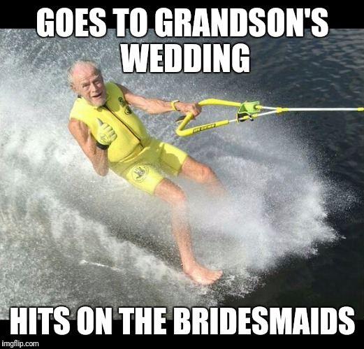 Extreme Senior Citizen | GOES TO GRANDSON'S WEDDING HITS ON THE BRIDESMAIDS | image tagged in extreme senior citizen | made w/ Imgflip meme maker