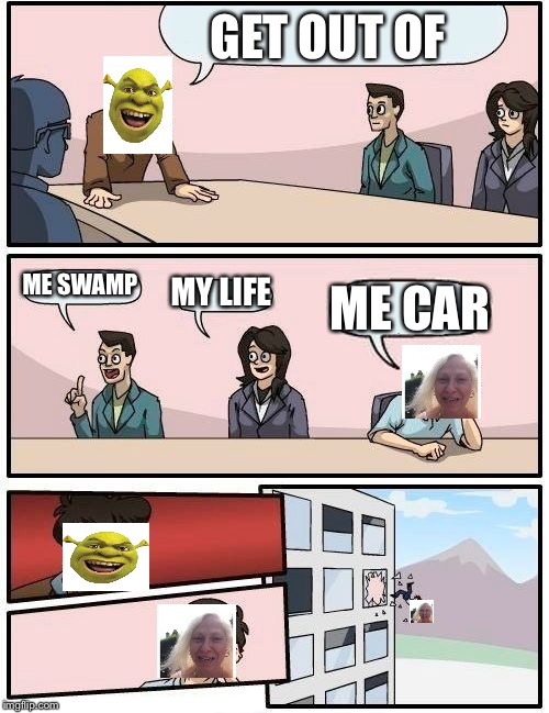Boardroom Meeting Suggestion Meme | GET OUT OF ME SWAMP MY LIFE ME CAR | image tagged in memes,boardroom meeting suggestion | made w/ Imgflip meme maker