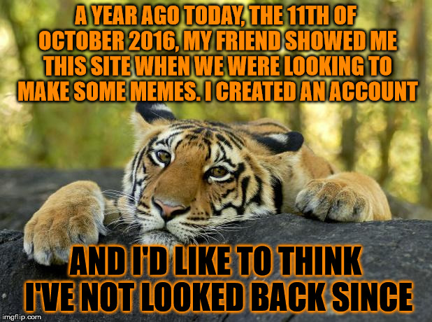 10 11 2016 - 10 11 2017 Celebrating one year of TigerLegend1046. My friend is ShayminMemes, pls drop him some upvotes, thanks :) | A YEAR AGO TODAY, THE 11TH OF OCTOBER 2016, MY FRIEND SHOWED ME THIS SITE WHEN WE WERE LOOKING TO MAKE SOME MEMES. I CREATED AN ACCOUNT AND  | image tagged in memes,tigerlegend1046,shayminmemes,best friend,memeiversary,one year anniversary | made w/ Imgflip meme maker