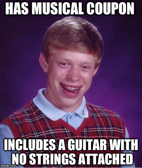 Bad Luck Brian Meme | HAS MUSICAL COUPON INCLUDES A GUITAR WITH NO STRINGS ATTACHED | image tagged in memes,bad luck brian | made w/ Imgflip meme maker
