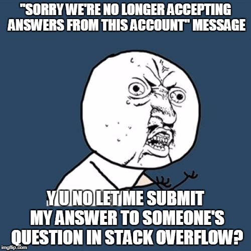 "Y U No Meme | ""SORRY WE'RE NO LONGER ACCEPTING ANSWERS FROM THIS ACCOUNT"" MESSAGE Y U NO LET ME SUBMIT MY ANSWER TO SOMEONE'S QUESTION IN STACK OVERFLOW? 