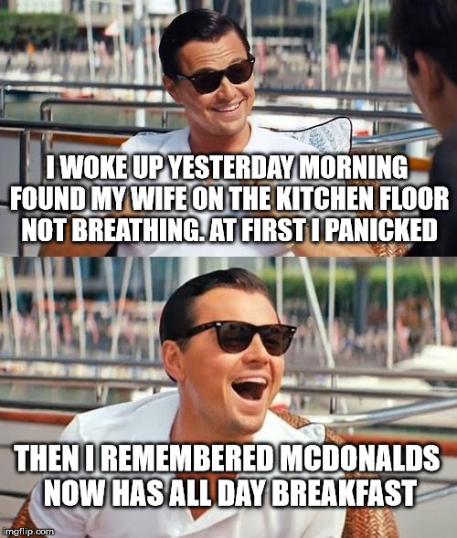 Leonardo Dicaprio Wolf Of Wall Street Meme | I WOKE UP YESTERDAY MORNING FOUND MY WIFE ON THE KITCHEN FLOOR NOT BREATHING. AT FIRST I PANICKED THEN I REMEMBERED MCDONALDS NOW HAS ALL DA | image tagged in memes,leonardo dicaprio wolf of wall street | made w/ Imgflip meme maker