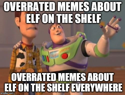 elf on the shelf can die | OVERRATED MEMES ABOUT ELF ON THE SHELF OVERRATED MEMES ABOUT ELF ON THE SHELF EVERYWHERE | image tagged in memes,x everywhere,x x everywhere,oof,lmao,elf on the shelf | made w/ Imgflip meme maker