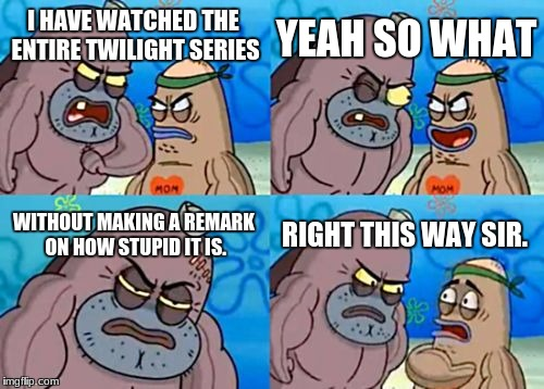 How Tough Are You Meme | I HAVE WATCHED THE ENTIRE TWILIGHT SERIES YEAH SO WHAT WITHOUT MAKING A REMARK ON HOW STUPID IT IS. RIGHT THIS WAY SIR. | image tagged in memes,how tough are you | made w/ Imgflip meme maker