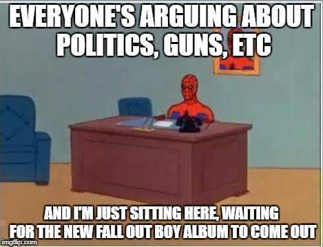 Spiderman Computer Desk Meme | EVERYONE'S ARGUING ABOUT POLITICS, GUNS, ETC AND I'M JUST SITTING HERE, WAITING FOR THE NEW FALL OUT BOY ALBUM TO COME OUT | image tagged in memes,spiderman computer desk,spiderman | made w/ Imgflip meme maker