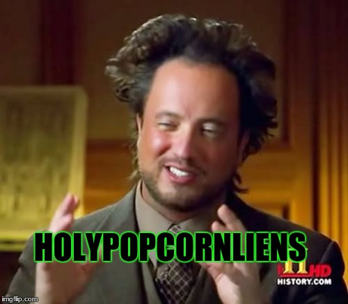 Ancient Aliens Meme | HOLYPOPCORNLIENS | image tagged in memes,ancient aliens | made w/ Imgflip meme maker