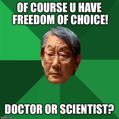High Expectations Asian Father Meme | OF COURSE U HAVE FREEDOM OF CHOICE! DOCTOR OR SCIENTIST? | image tagged in memes,high expectations asian father | made w/ Imgflip meme maker