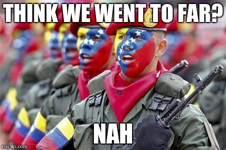 Venezuelan military  | THINK WE WENT TO FAR? NAH | image tagged in lol so funny | made w/ Imgflip meme maker
