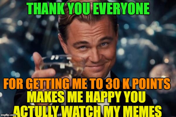Leonardo Dicaprio Cheers Meme | THANK YOU EVERYONE FOR GETTING ME TO 30 K POINTS MAKES ME HAPPY YOU ACTULLY WATCH MY MEMES | image tagged in memes,leonardo dicaprio cheers | made w/ Imgflip meme maker