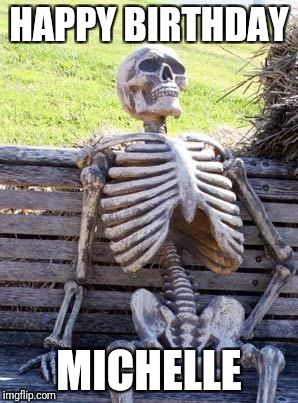 Waiting Skeleton Meme | HAPPY BIRTHDAY MICHELLE | image tagged in memes,waiting skeleton | made w/ Imgflip meme maker