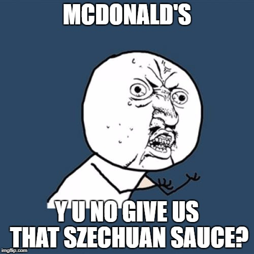 The SAUCE, Morty! | MCDONALD'S Y U NO GIVE US THAT SZECHUAN SAUCE? | image tagged in memes,y u no,mcdonalds,sauce,szechuan sauce,rick and morty | made w/ Imgflip meme maker