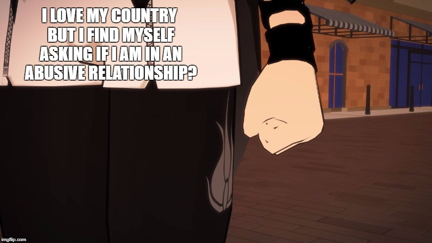 I LOVE MY COUNTRY BUT I FIND MYSELF ASKING IF I AM IN AN ABUSIVE RELATIONSHIP? | image tagged in arthur fist rwby blake | made w/ Imgflip meme maker