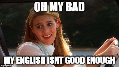 OH MY BAD MY ENGLISH ISNT GOOD ENOUGH | made w/ Imgflip meme maker