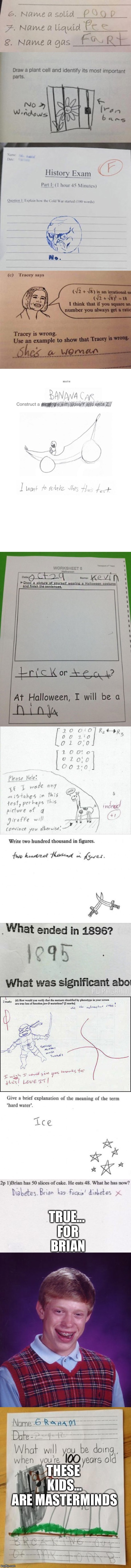 Kid test answers (Too funny) | TRUE... FOR BRIAN THESE KIDS... ARE MASTERMINDS | image tagged in omg,lol,oh my god,test,killed my self laughing,sick humor | made w/ Imgflip meme maker