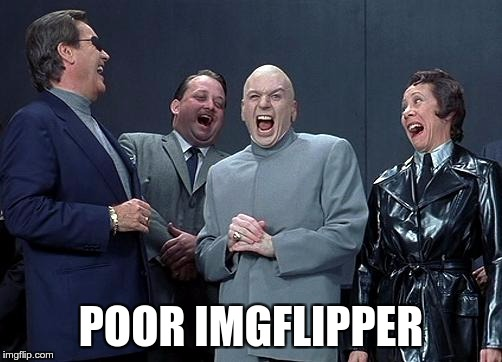 evil laughing group | POOR IMGFLIPPER | image tagged in evil laughing group | made w/ Imgflip meme maker