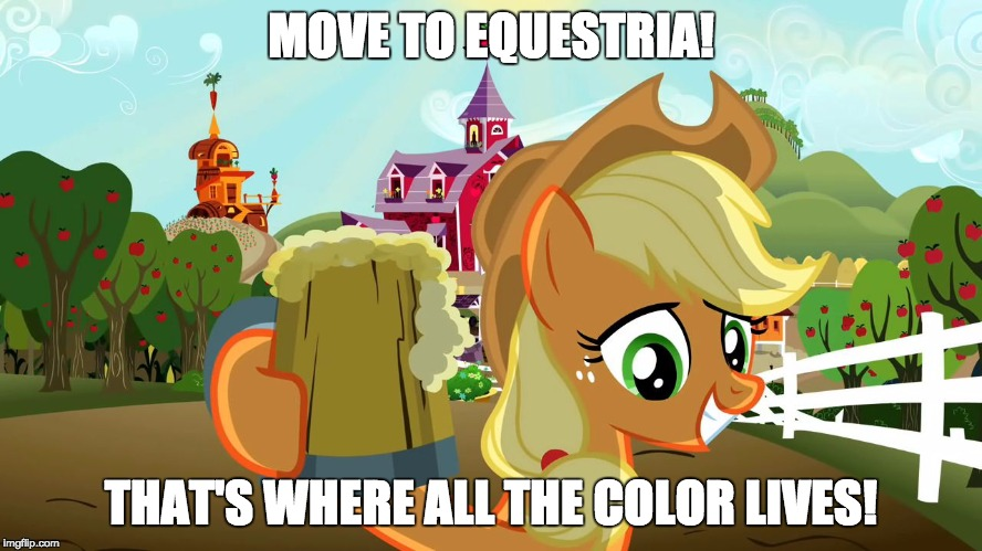 Applejack and her cider | MOVE TO EQUESTRIA! THAT'S WHERE ALL THE COLOR LIVES! | image tagged in applejack and her cider | made w/ Imgflip meme maker