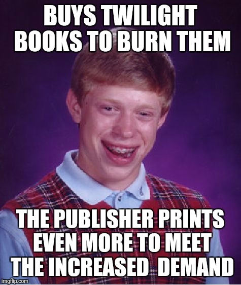 Bad Luck Brian Meme | BUYS TWILIGHT BOOKS TO BURN THEM THE PUBLISHER PRINTS EVEN MORE TO MEET THE INCREASED  DEMAND | image tagged in memes,bad luck brian | made w/ Imgflip meme maker
