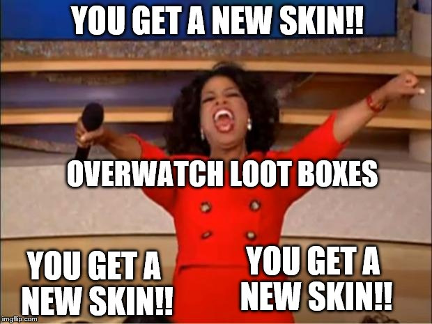 overwatch events be like | YOU GET A NEW SKIN!! YOU GET A NEW SKIN!! YOU GET A NEW SKIN!! OVERWATCH LOOT BOXES | image tagged in memes,oprah you get a | made w/ Imgflip meme maker