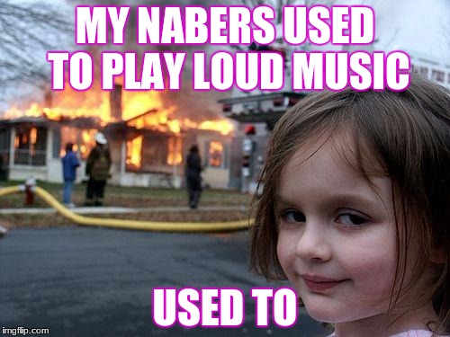Disaster Girl Meme | MY NABERS USED TO PLAY LOUD MUSIC USED TO | image tagged in memes,disaster girl | made w/ Imgflip meme maker