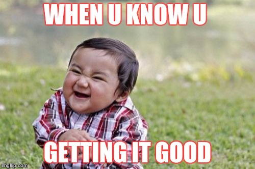 Evil Toddler Meme | WHEN U KNOW U GETTING IT GOOD | image tagged in memes,evil toddler | made w/ Imgflip meme maker