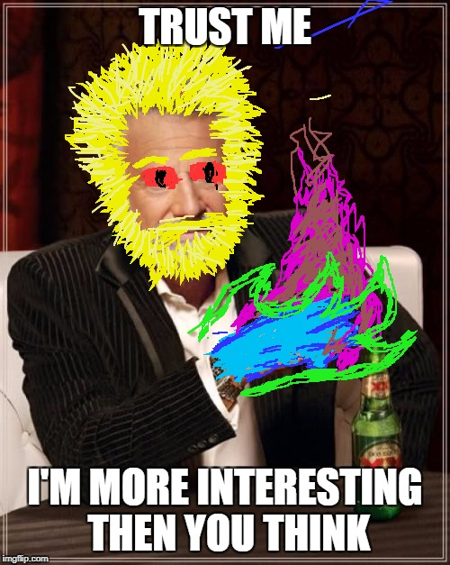 I See | TRUST ME I'M MORE INTERESTING THEN YOU THINK | image tagged in memes,the most interesting man in the world | made w/ Imgflip meme maker