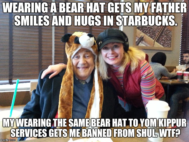 Booted from Beth--Shalom  | WEARING A BEAR HAT GETS MY FATHER SMILES AND HUGS IN STARBUCKS. MY WEARING THE SAME BEAR HAT TO YOM KIPPUR SERVICES GETS ME BANNED FROM SHUL | image tagged in bear hat,starbucks,yom kippur,wtf,shul,funny | made w/ Imgflip meme maker