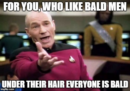 Picard Wtf Meme | FOR YOU, WHO LIKE BALD MEN UNDER THEIR HAIR EVERYONE IS BALD | image tagged in memes,picard wtf | made w/ Imgflip meme maker