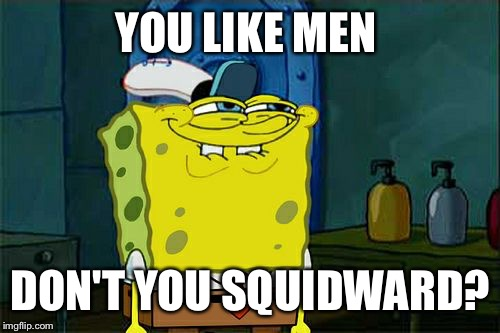 Dont You Squidward Meme | YOU LIKE MEN DON'T YOU SQUIDWARD? | image tagged in memes,dont you squidward | made w/ Imgflip meme maker