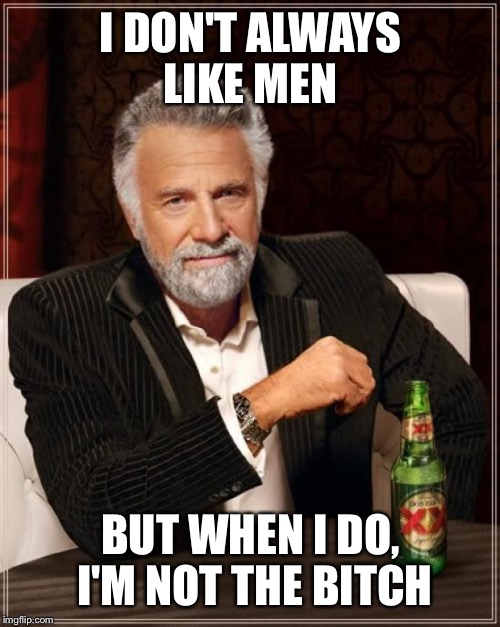 The Most Interesting Man In The World Meme | I DON'T ALWAYS LIKE MEN BUT WHEN I DO, I'M NOT THE B**CH | image tagged in memes,the most interesting man in the world | made w/ Imgflip meme maker