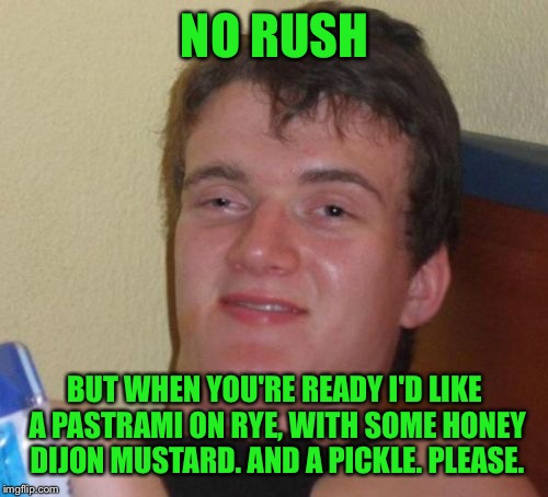 10 Guy Meme | NO RUSH BUT WHEN YOU'RE READY I'D LIKE A PASTRAMI ON RYE, WITH SOME HONEY DIJON MUSTARD. AND A PICKLE. PLEASE. | image tagged in memes,10 guy | made w/ Imgflip meme maker